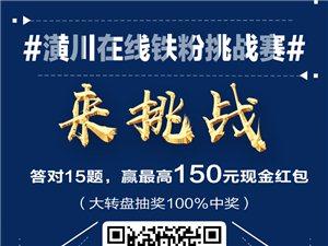 #潢川在线铁粉挑战赛# 答对15题,赢最高150元现金红包
