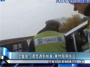 灵璧县:酒驾遇到检查竟然阻碍执法