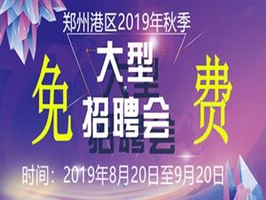 郑州港区2019年秋季网络招聘会于8月20日―9月20日持续进行中!
